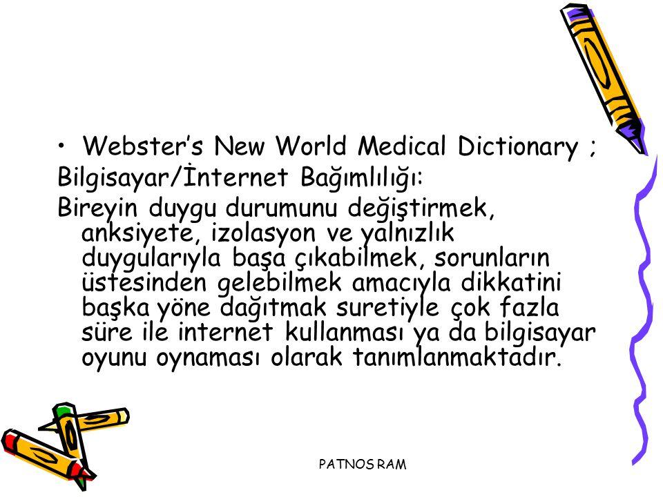 PATNOS RAM Webster's New World Medical Dictionary ; Bilgisayar/İnternet Bağımlılığı: Bireyin duygu durumunu değiştirmek, anksiyete, izolasyon ve yalnızlık duygularıyla başa çıkabilmek, sorunların üstesinden gelebilmek amacıyla dikkatini başka yöne dağıtmak suretiyle çok fazla süre ile internet kullanması ya da bilgisayar oyunu oynaması olarak tanımlanmaktadır.