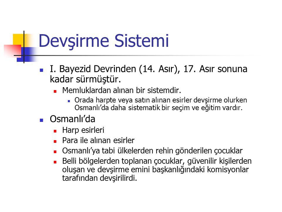 Devşirme Sistemi I. Bayezid Devrinden (14. Asır), 17. Asır sonuna kadar sürmüştür. Memluklardan alınan bir sistemdir. Orada harpte veya satın alınan e