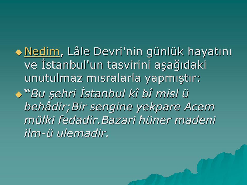  Nedim, Lâle Devri nin günlük hayatını ve İstanbul un tasvirini aşağıdaki unutulmaz mısralarla yapmıştır: Nedim  Bu şehri İstanbul kî bî misl ü behâdir;Bir sengine yekpare Acem mülki fedadir.Bazari hüner madeni ilm-ü ulemadir.