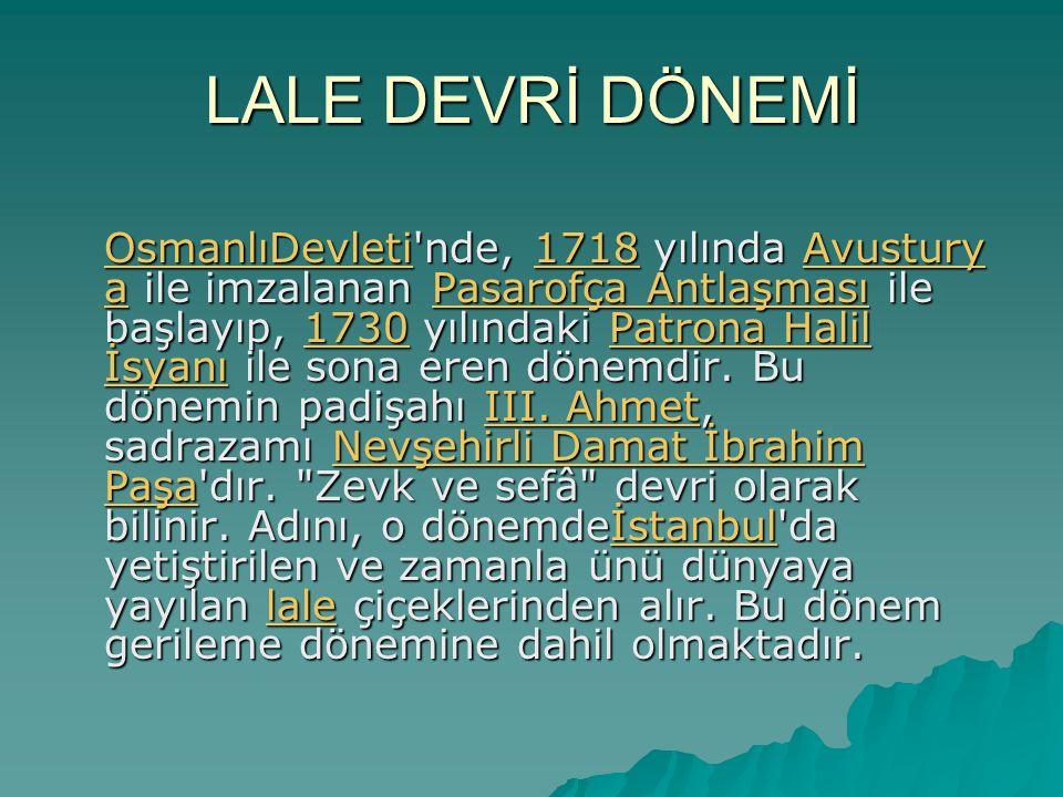 LALE DEVRİ DÖNEMİ OsmanlıDevleti nde, 1718 yılında Avustury a ile imzalanan Pasarofça Antlaşması ile başlayıp, 1730 yılındaki Patrona Halil İsyanı ile sona eren dönemdir.