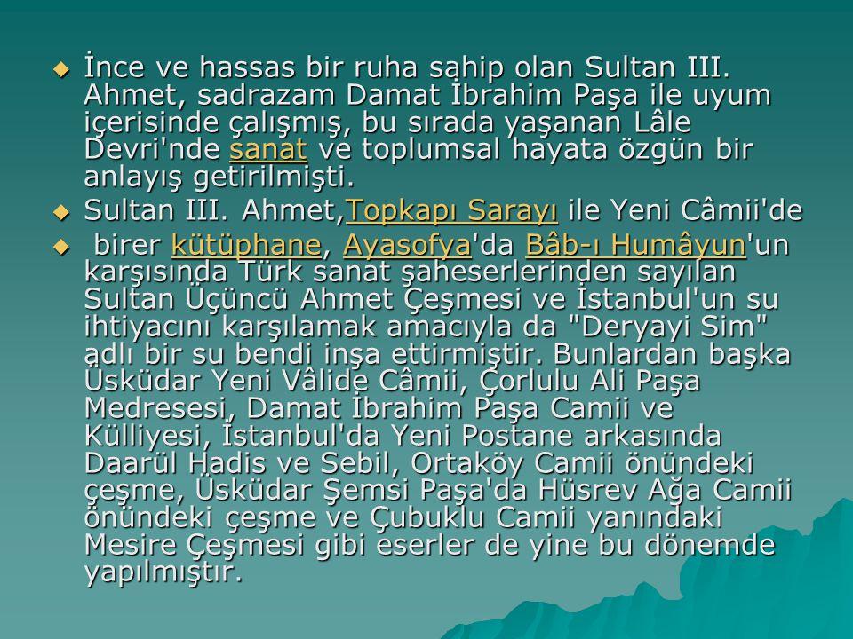  İnce ve hassas bir ruha sahip olan Sultan III. Ahmet, sadrazam Damat İbrahim Paşa ile uyum içerisinde çalışmış, bu sırada yaşanan Lâle Devri'nde san