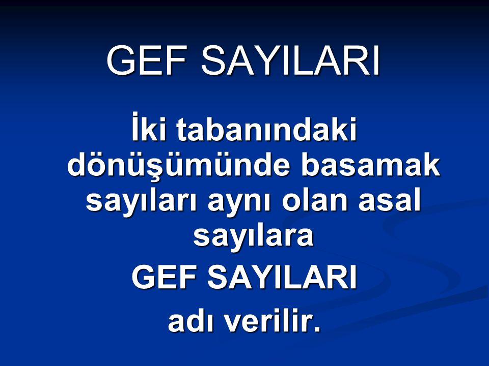 GEF SAYILARI İki tabanındaki dönüşümünde basamak sayıları aynı olan asal sayılara GEF SAYILARI adı verilir.