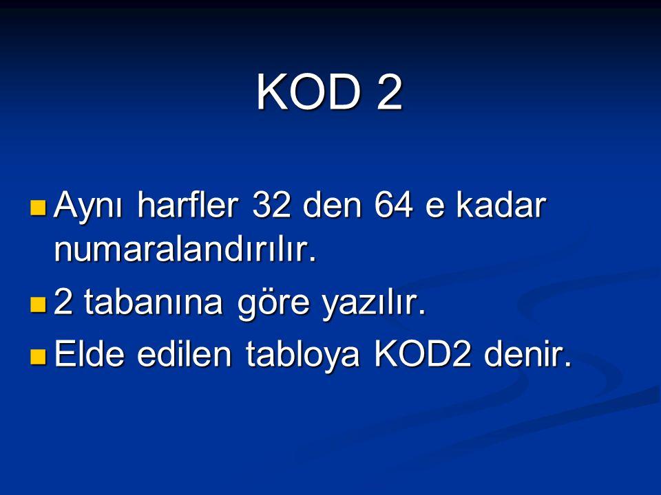 KOD 2 Aynı harfler 32 den 64 e kadar numaralandırılır. 2 tabanına göre yazılır. Elde edilen tabloya KOD2 denir.