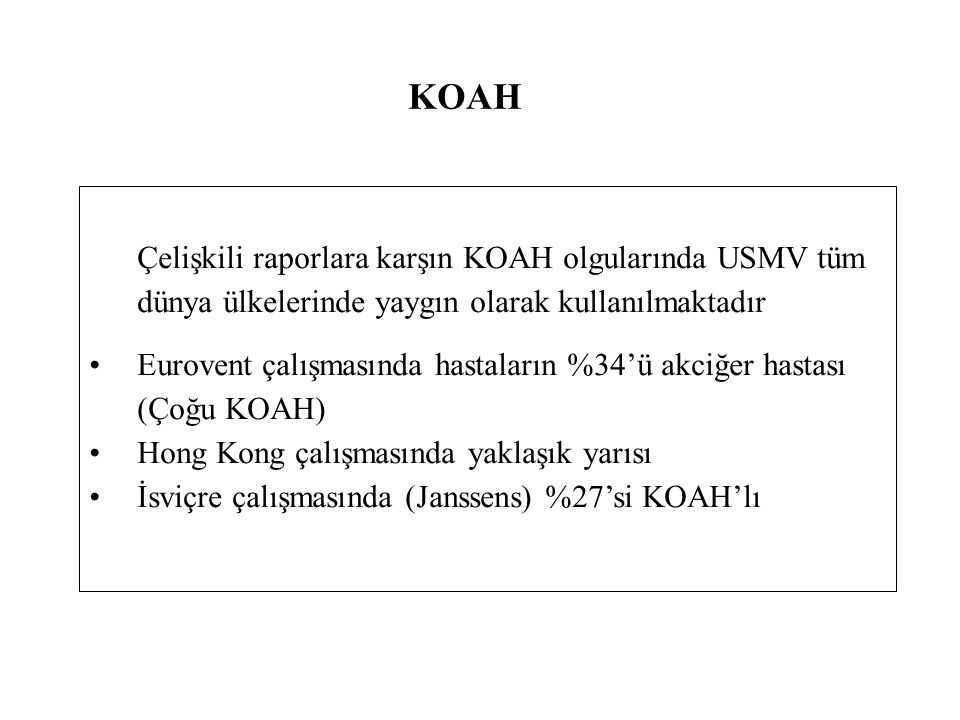 KOAH Çelişkili raporlara karşın KOAH olgularında USMV tüm dünya ülkelerinde yaygın olarak kullanılmaktadır Eurovent çalışmasında hastaların %34'ü akciğer hastası (Çoğu KOAH) Hong Kong çalışmasında yaklaşık yarısı İsviçre çalışmasında (Janssens) %27'si KOAH'lı