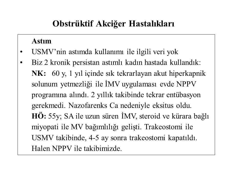 Obstrüktif Akciğer Hastalıkları Astım USMV'nin astımda kullanımı ile ilgili veri yok Biz 2 kronik persistan astımlı kadın hastada kullandık: NK: 60 y, 1 yıl içinde sık tekrarlayan akut hiperkapnik solunum yetmezliği ile İMV uygulaması evde NPPV programına alındı.