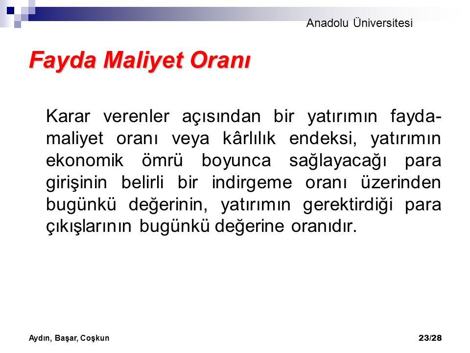 Anadolu Üniversitesi Aydın, Başar, Coşkun 24/28 Fayda Maliyet Oranı Eğer yatırım bağımsız bir yatırım ise, kârlılık endeksinin birden büyük oluşu projenin kabulü için yeterlidir.