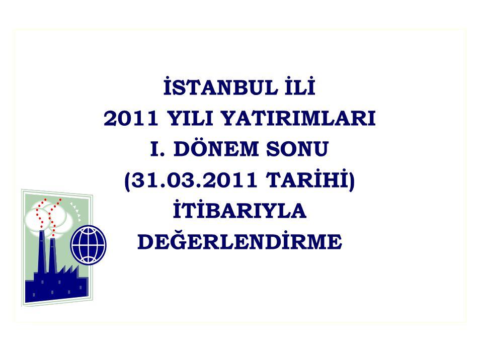 İSTANBUL İLİ 2011 YILI YATIRIMLARI I. DÖNEM SONU (31.03.2011 TARİHİ) İTİBARIYLA DEĞERLENDİRME