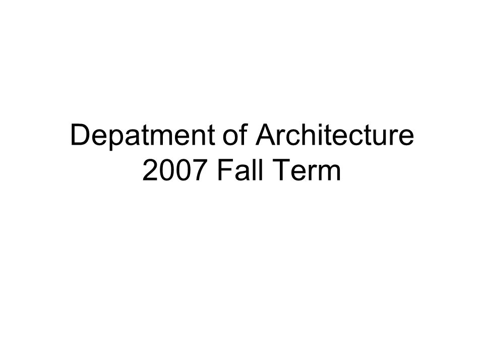 Depatment of Architecture 2007 Fall Term
