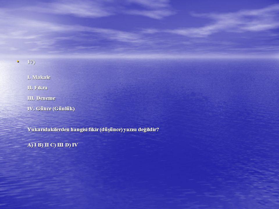 17) I. Makale II. Fıkra III. Deneme IV. Günce (Günlük) Yukarıdakilerden hangisi fikir (düşünce) yazısı değildir? A) I B) II C) III D) IV 17) I. Makale