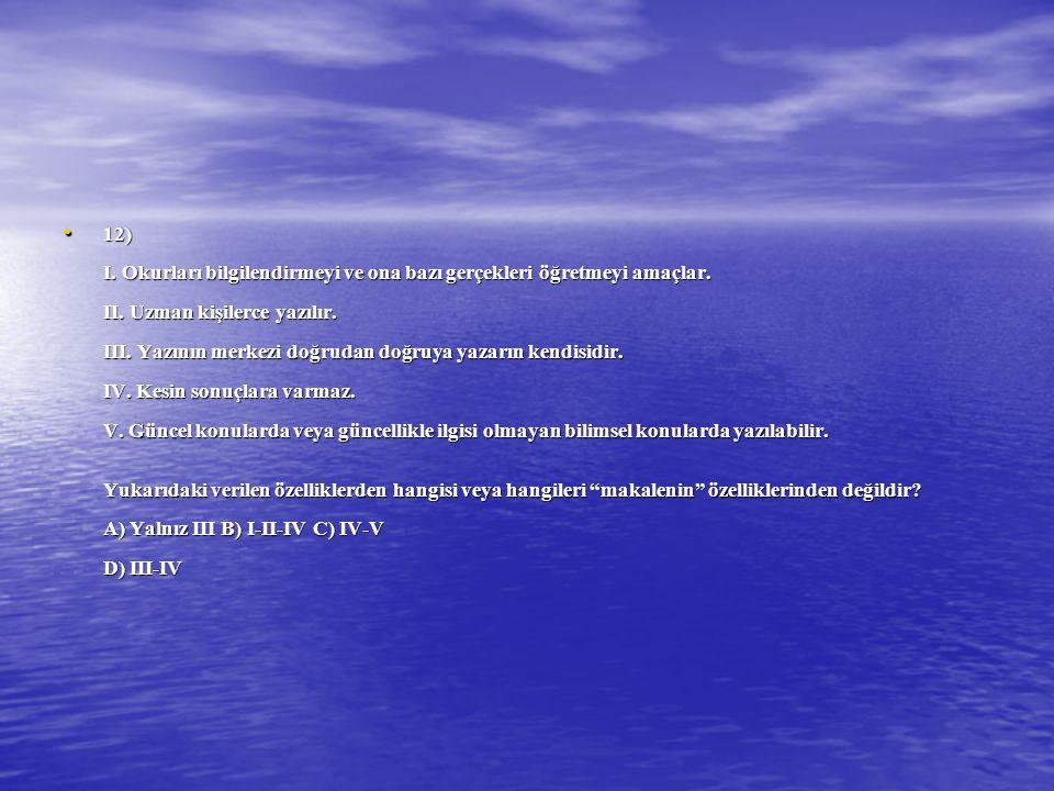 12) I. Okurları bilgilendirmeyi ve ona bazı gerçekleri öğretmeyi amaçlar. II. Uzman kişilerce yazılır. III. Yazının merkezi doğrudan doğruya yazarın k
