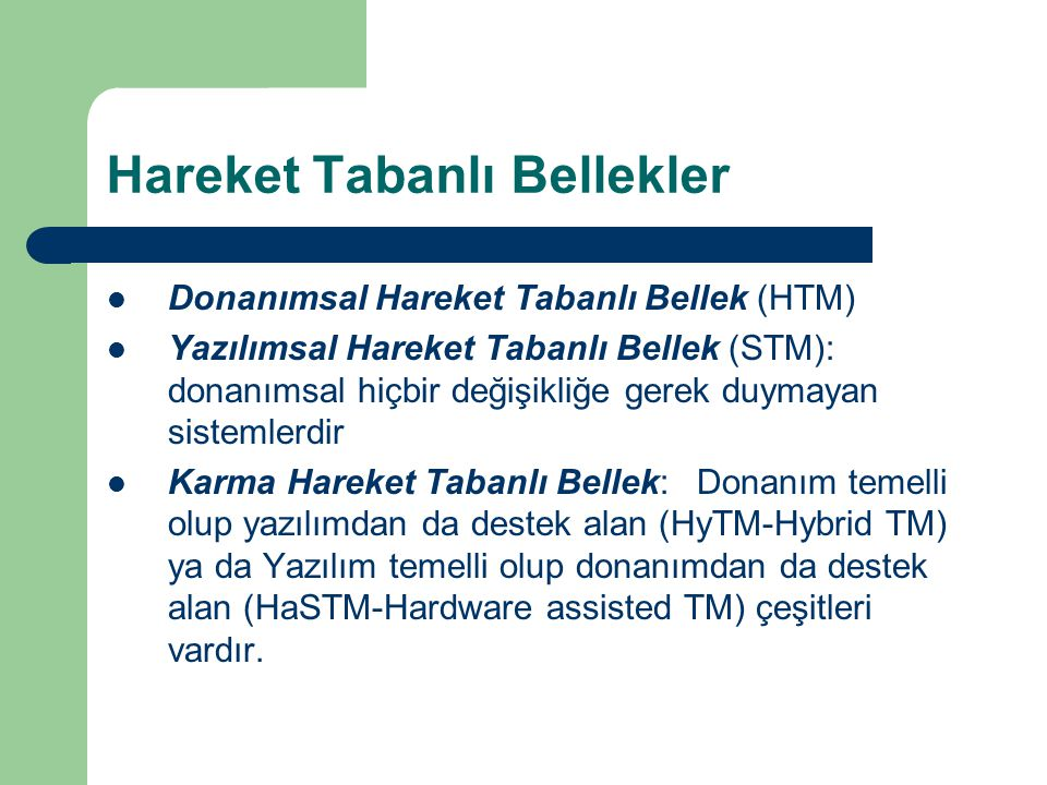 Hareket Tabanlı Bellekler Donanımsal Hareket Tabanlı Bellek (HTM) Yazılımsal Hareket Tabanlı Bellek (STM): donanımsal hiçbir değişikliğe gerek duymayan sistemlerdir Karma Hareket Tabanlı Bellek: Donanım temelli olup yazılımdan da destek alan (HyTM-Hybrid TM) ya da Yazılım temelli olup donanımdan da destek alan (HaSTM-Hardware assisted TM) çeşitleri vardır.