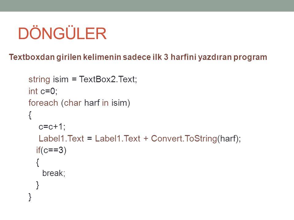 DÖNGÜLER Textboxdan girilen kelimenin sadece ilk 3 harfini yazdıran program string isim = TextBox2.Text; int c=0; foreach (char harf in isim) { c=c+1; Label1.Text = Label1.Text + Convert.ToString(harf); if(c==3) { break; }
