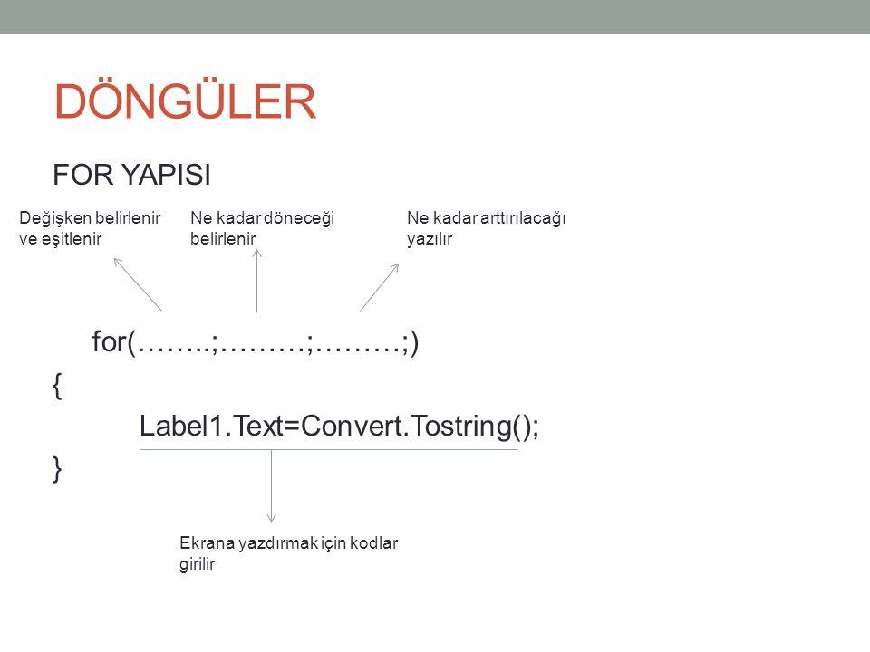 DÖNGÜLER FOR YAPISI for(……..;………;………;) { Label1.Text=Convert.Tostring(); } Değişken belirlenir ve eşitlenir Ne kadar döneceği belirlenir Ne kadar arttırılacağı yazılır Ekrana yazdırmak için kodlar girilir