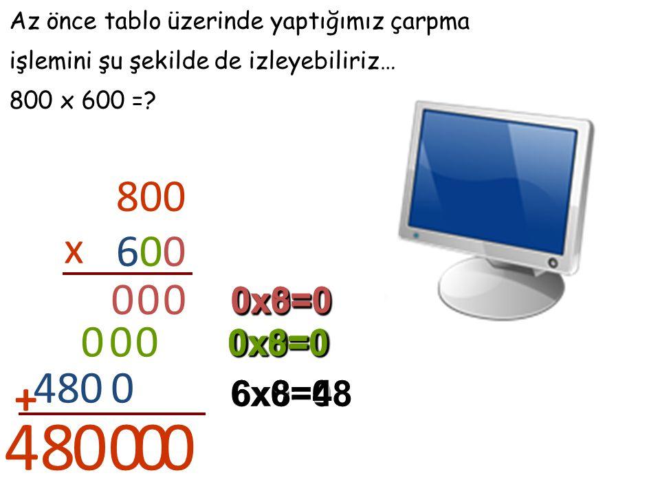 Az önce tablo üzerinde yaptığımız çarpma işlemini şu şekilde de izleyebiliriz… 800 x 600 =? 800 600 x 0 0x0=0 0 0x0=0 0 0x8=0 0 0x0=0 0 0x0=0 0 0x8=0