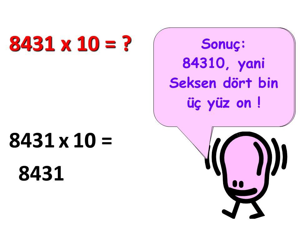 Bakın şimdi kolayca 10 ile çarpmayı göstereyim.. 8431 x 10 = ? 8431 x 10 = 8431 0 Sonuç: 84310, yani Seksen dört bin üç yüz on !