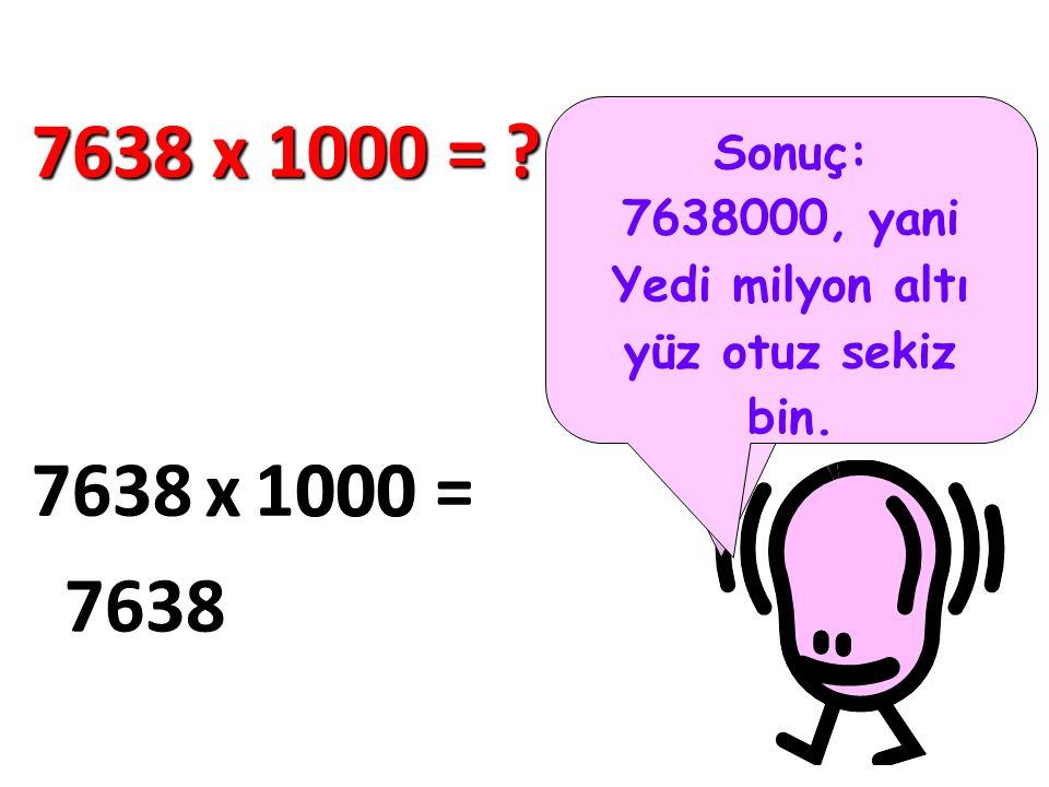 Şimdi de 1000 ile çarpma. Yine aynı metodu kullanıyoruz… 7638 x 1000 = ? 7638 x 1000 = 7638 000 Sonuç: 7638000, yani Yedi milyon altı yüz otuz sekiz b