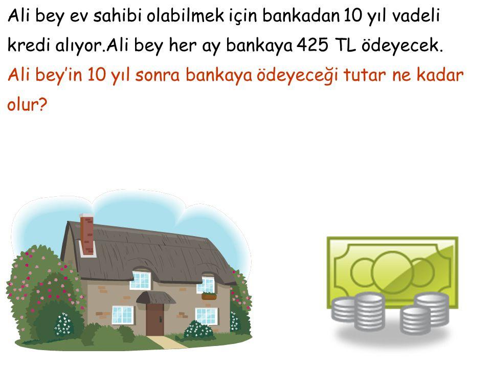 Ali bey ev sahibi olabilmek için bankadan 10 yıl vadeli kredi alıyor.Ali bey her ay bankaya 425 TL ödeyecek. Ali bey'in 10 yıl sonra bankaya ödeyeceği