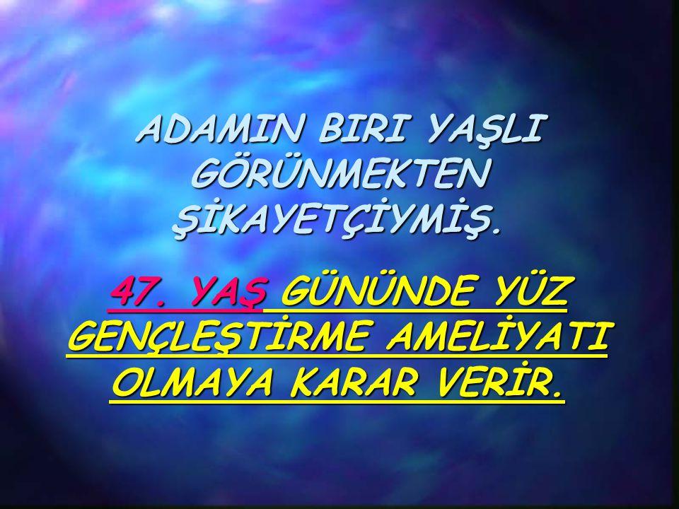 ADAMIN BIRI YAŞLI GÖRÜNMEKTEN ŞİKAYETÇİYMİŞ.47.
