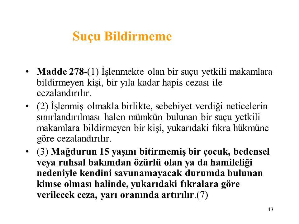 43 Suçu Bildirmeme Madde 278-(1) İşlenmekte olan bir suçu yetkili makamlara bildirmeyen kişi, bir yıla kadar hapis cezası ile cezalandırılır. (2) İşle