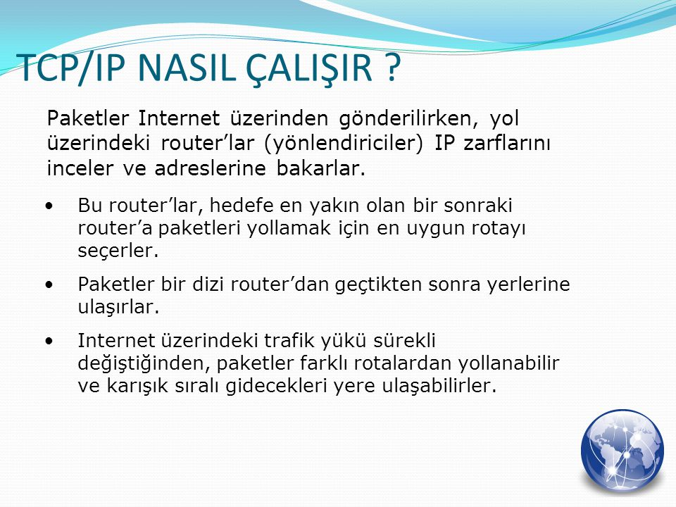 Paketler Internet üzerinden gönderilirken, yol üzerindeki router'lar (yönlendiriciler) IP zarflarını inceler ve adreslerine bakarlar. TCP/IP NASIL ÇAL