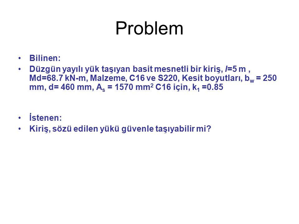 Problem Bilinen: Düzgün yayılı yük taşıyan basit mesnetli bir kiriş, l=5 m, Md=68.7 kN-m, Malzeme, C16 ve S220, Kesit boyutları, b w = 250 mm, d= 460