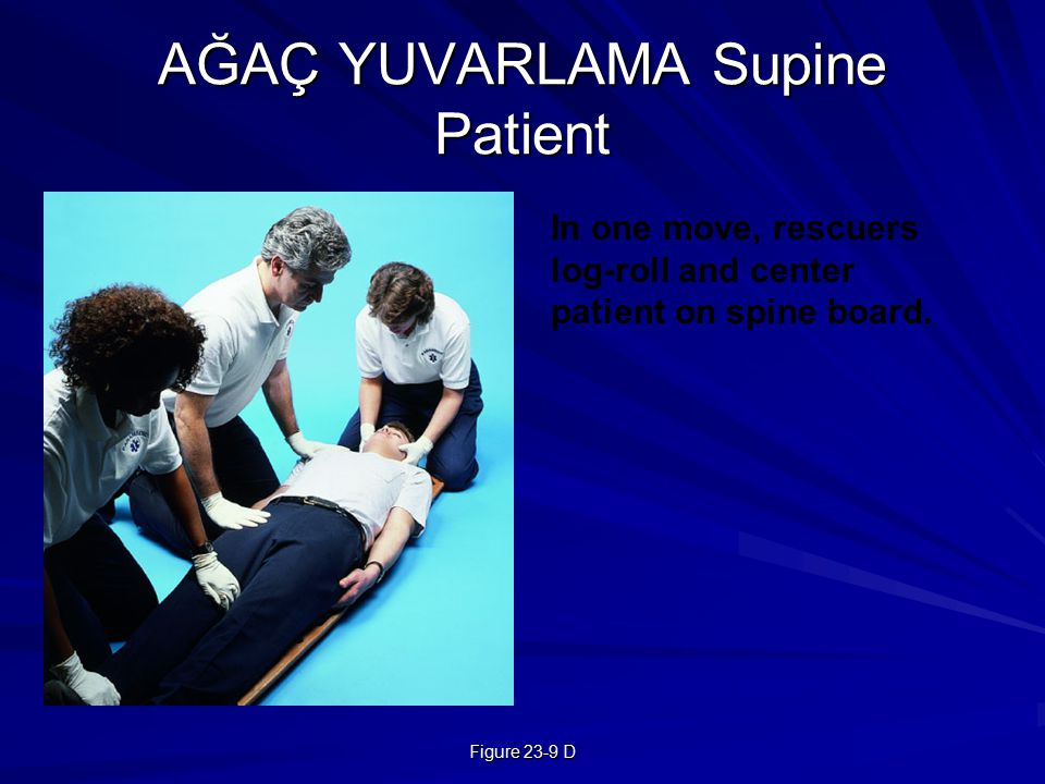 Figure 23-9 D AĞAÇ YUVARLAMA Supine Patient In one move, rescuers log-roll and center patient on spine board.