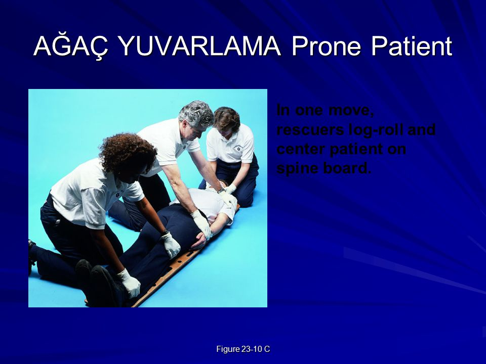 Figure 23-10 C AĞAÇ YUVARLAMA Prone Patient In one move, rescuers log-roll and center patient on spine board.