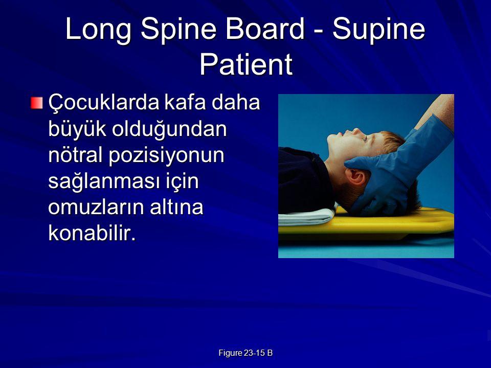 Figure 23-15 B Long Spine Board - Supine Patient Çocuklarda kafa daha büyük olduğundan nötral pozisiyonun sağlanması için omuzların altına konabilir.