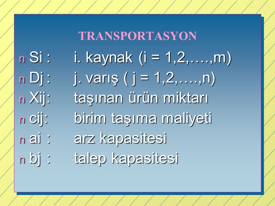 TRANSPORTASYON n Si:i. kaynak (i = 1,2,….,m) n Dj:j. varış ( j = 1,2,….,n) n Xij:taşınan ürün miktarı n cij:birim taşıma maliyeti n ai:arz kapasitesi