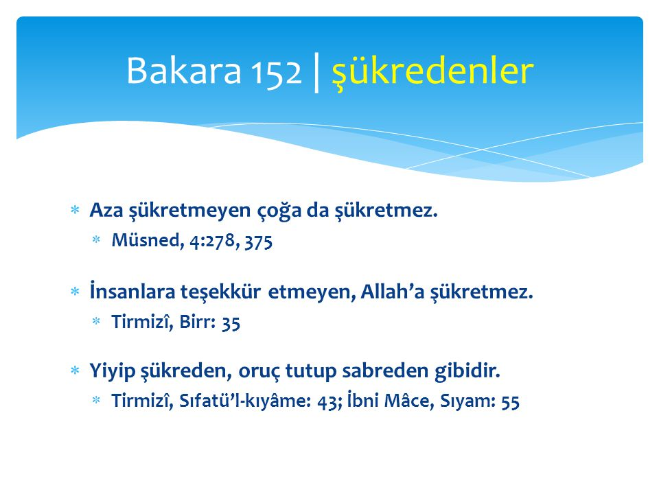  Aza şükretmeyen çoğa da şükretmez.  Müsned, 4:278, 375  İnsanlara teşekkür etmeyen, Allah'a şükretmez.  Tirmizî, Birr: 35  Yiyip şükreden, oruç
