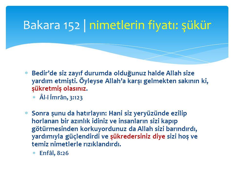  Bedir'de siz zayıf durumda olduğunuz halde Allah size yardım etmişti. Öyleyse Allah'a karşı gelmekten sakının ki, şükretmiş olasınız.  Âl-i İmrân,