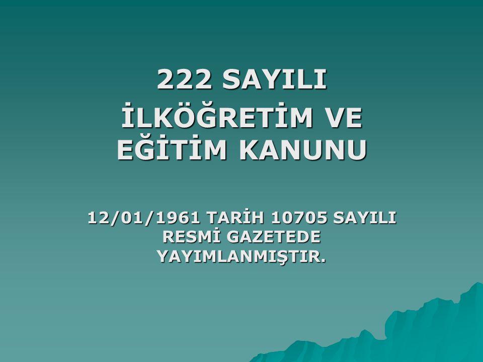 222 SAYILI İLKÖĞRETİM VE EĞİTİM KANUNU 12/01/1961 TARİH 10705 SAYILI RESMİ GAZETEDE YAYIMLANMIŞTIR.