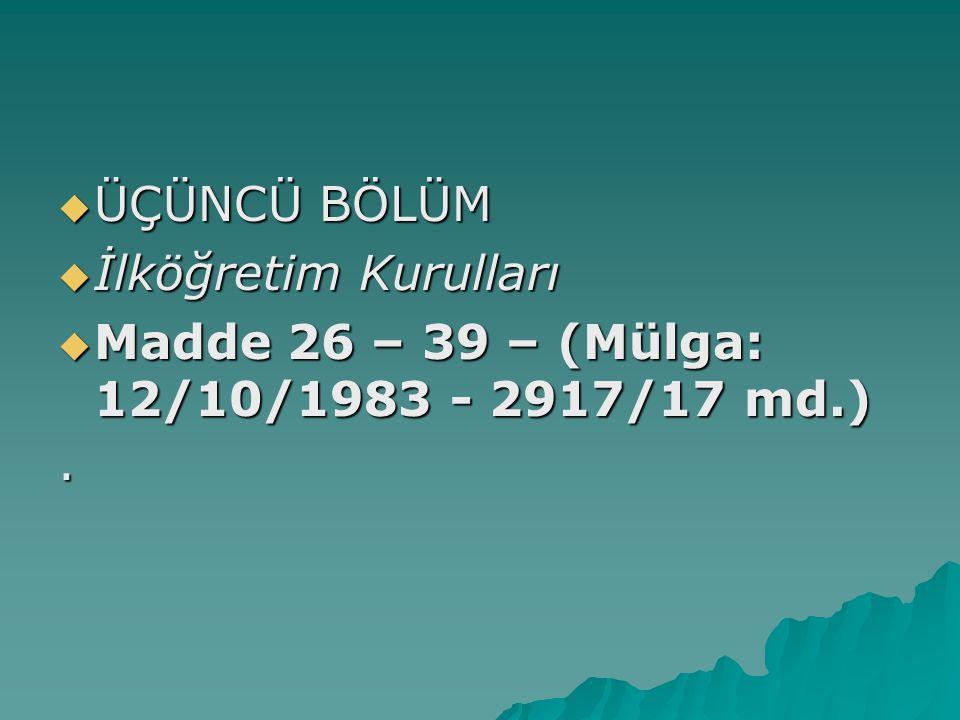 ÜÇÜNCÜ BÖLÜM  İlköğretim Kurulları  Madde 26 – 39 – (Mülga: 12/10/1983 - 2917/17 md.).