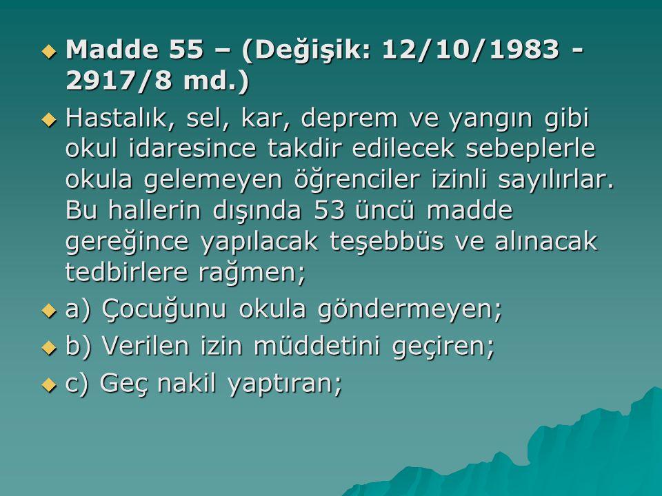  Madde 55 – (Değişik: 12/10/1983 - 2917/8 md.)  Hastalık, sel, kar, deprem ve yangın gibi okul idaresince takdir edilecek sebeplerle okula gelemeyen öğrenciler izinli sayılırlar.