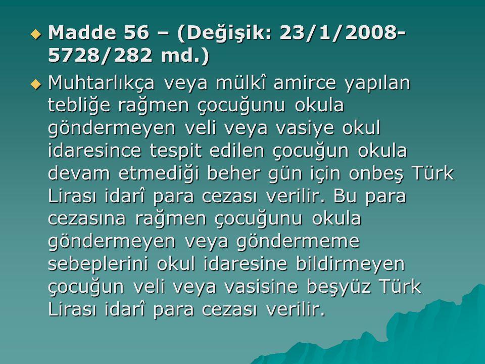  Madde 56 – (Değişik: 23/1/2008- 5728/282 md.)  Muhtarlıkça veya mülkî amirce yapılan tebliğe rağmen çocuğunu okula göndermeyen veli veya vasiye okul idaresince tespit edilen çocuğun okula devam etmediği beher gün için onbeş Türk Lirası idarî para cezası verilir.