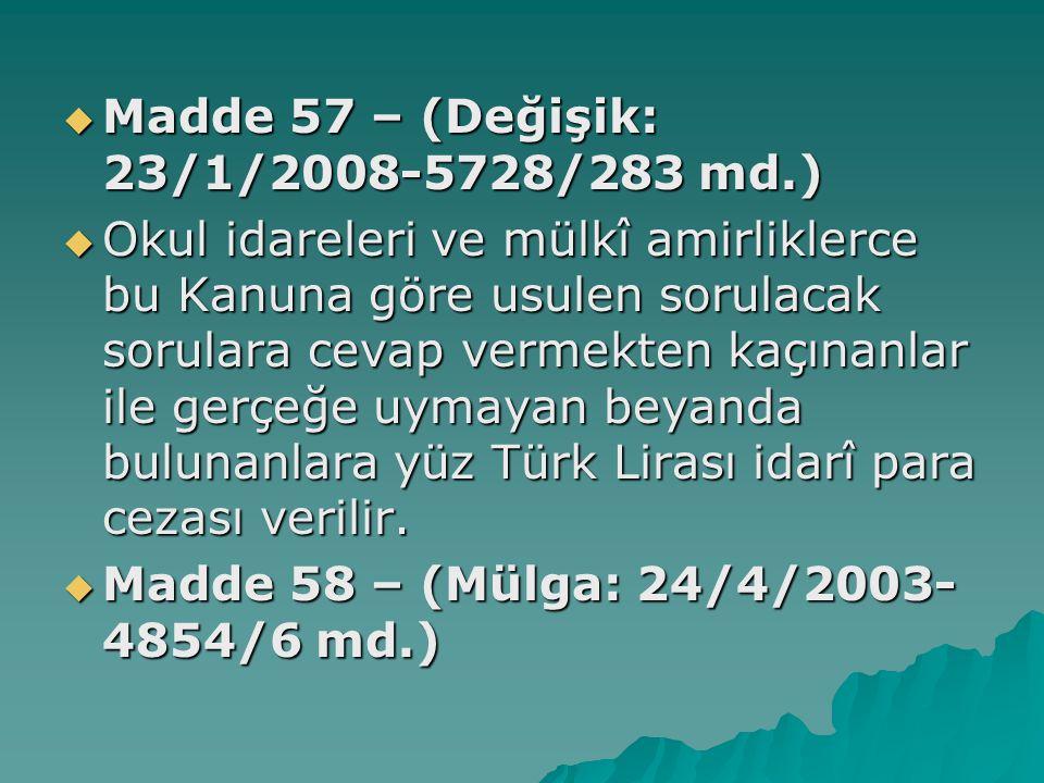  Madde 57 – (Değişik: 23/1/2008-5728/283 md.)  Okul idareleri ve mülkî amirliklerce bu Kanuna göre usulen sorulacak sorulara cevap vermekten kaçınanlar ile gerçeğe uymayan beyanda bulunanlara yüz Türk Lirası idarî para cezası verilir.