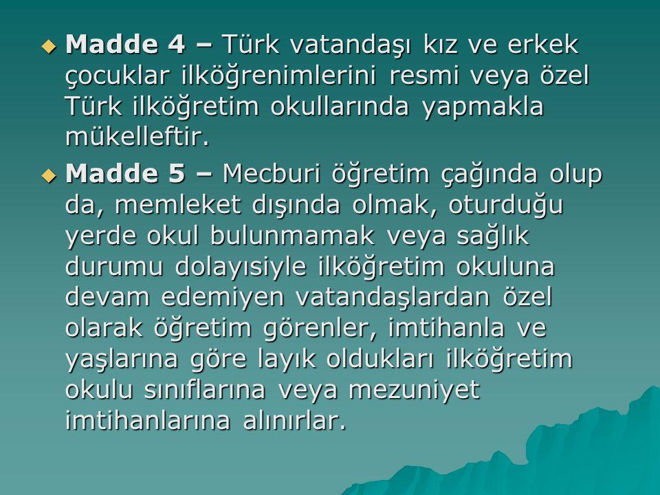  Madde 4 – Türk vatandaşı kız ve erkek çocuklar ilköğrenimlerini resmi veya özel Türk ilköğretim okullarında yapmakla mükelleftir.