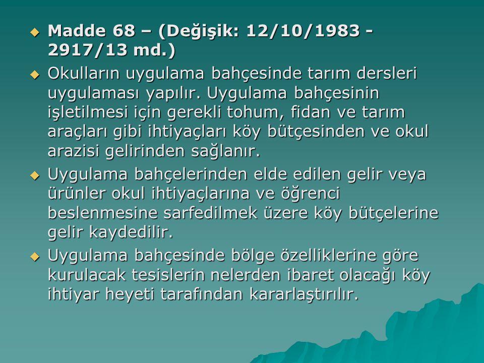  Madde 68 – (Değişik: 12/10/1983 - 2917/13 md.)  Okulların uygulama bahçesinde tarım dersleri uygulaması yapılır.