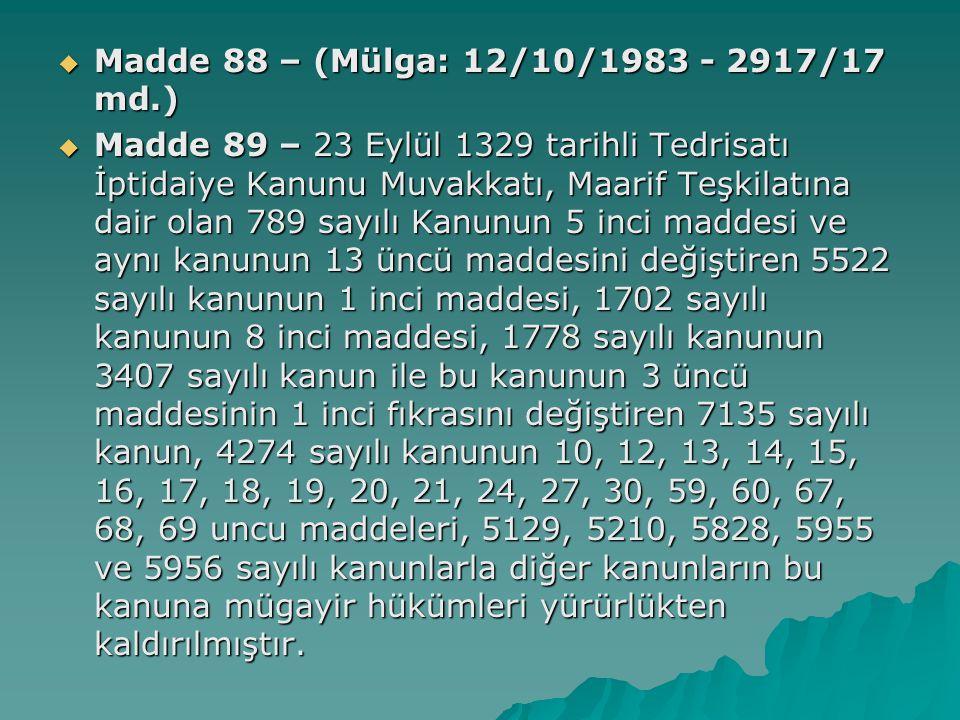  Madde 88 – (Mülga: 12/10/1983 - 2917/17 md.)  Madde 89 – 23 Eylül 1329 tarihli Tedrisatı İptidaiye Kanunu Muvakkatı, Maarif Teşkilatına dair olan 789 sayılı Kanunun 5 inci maddesi ve aynı kanunun 13 üncü maddesini değiştiren 5522 sayılı kanunun 1 inci maddesi, 1702 sayılı kanunun 8 inci maddesi, 1778 sayılı kanunun 3407 sayılı kanun ile bu kanunun 3 üncü maddesinin 1 inci fıkrasını değiştiren 7135 sayılı kanun, 4274 sayılı kanunun 10, 12, 13, 14, 15, 16, 17, 18, 19, 20, 21, 24, 27, 30, 59, 60, 67, 68, 69 uncu maddeleri, 5129, 5210, 5828, 5955 ve 5956 sayılı kanunlarla diğer kanunların bu kanuna mügayir hükümleri yürürlükten kaldırılmıştır.