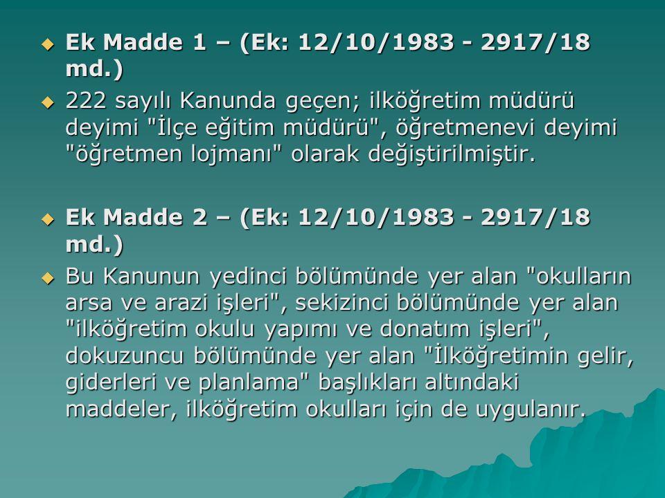  Ek Madde 1 – (Ek: 12/10/1983 - 2917/18 md.)  222 sayılı Kanunda geçen; ilköğretim müdürü deyimi İlçe eğitim müdürü , öğretmenevi deyimi öğretmen lojmanı olarak değiştirilmiştir.