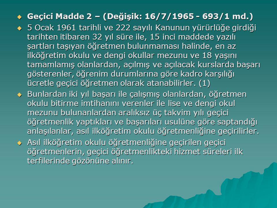  Geçici Madde 2 – (Değişik: 16/7/1965 - 693/1 md.)  5 Ocak 1961 tarihli ve 222 sayılı Kanunun yürürlüğe girdiği tarihten itibaren 32 yıl süre ile, 15 inci maddede yazılı şartları taşıyan öğretmen bulunmaması halinde, en az ilköğretim okulu ve dengi okullar mezunu ve 18 yaşını tamamlamış olanlardan, açılmış ve açılacak kurslarda başarı gösterenler, öğrenim durumlarına göre kadro karşılığı ücretle geçici öğretmen olarak atanabilirler.