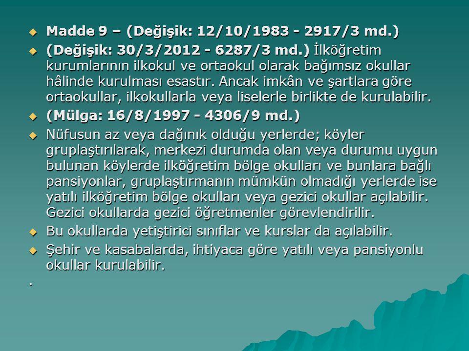  Madde 9 – (Değişik: 12/10/1983 - 2917/3 md.)  (Değişik: 30/3/2012 - 6287/3 md.) İlköğretim kurumlarının ilkokul ve ortaokul olarak bağımsız okullar hâlinde kurulması esastır.