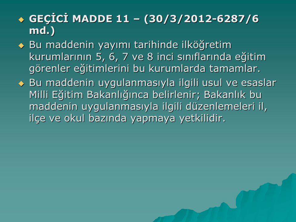  GEÇİCİ MADDE 11 – (30/3/2012-6287/6 md.)  Bu maddenin yayımı tarihinde ilköğretim kurumlarının 5, 6, 7 ve 8 inci sınıflarında eğitim görenler eğitimlerini bu kurumlarda tamamlar.