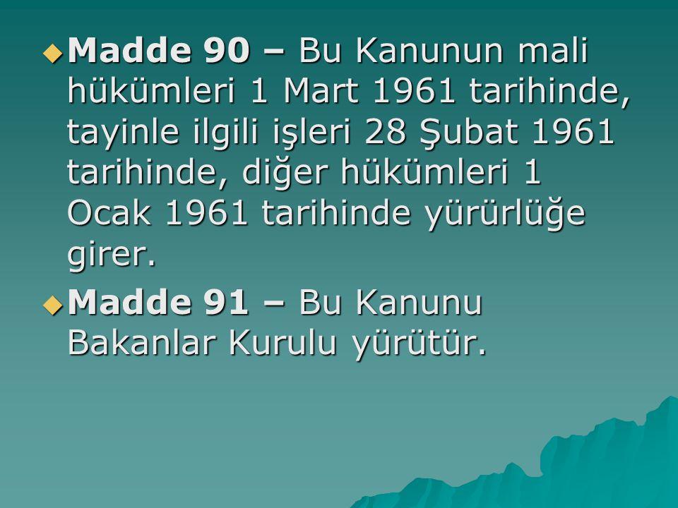  Madde 90 – Bu Kanunun mali hükümleri 1 Mart 1961 tarihinde, tayinle ilgili işleri 28 Şubat 1961 tarihinde, diğer hükümleri 1 Ocak 1961 tarihinde yürürlüğe girer.