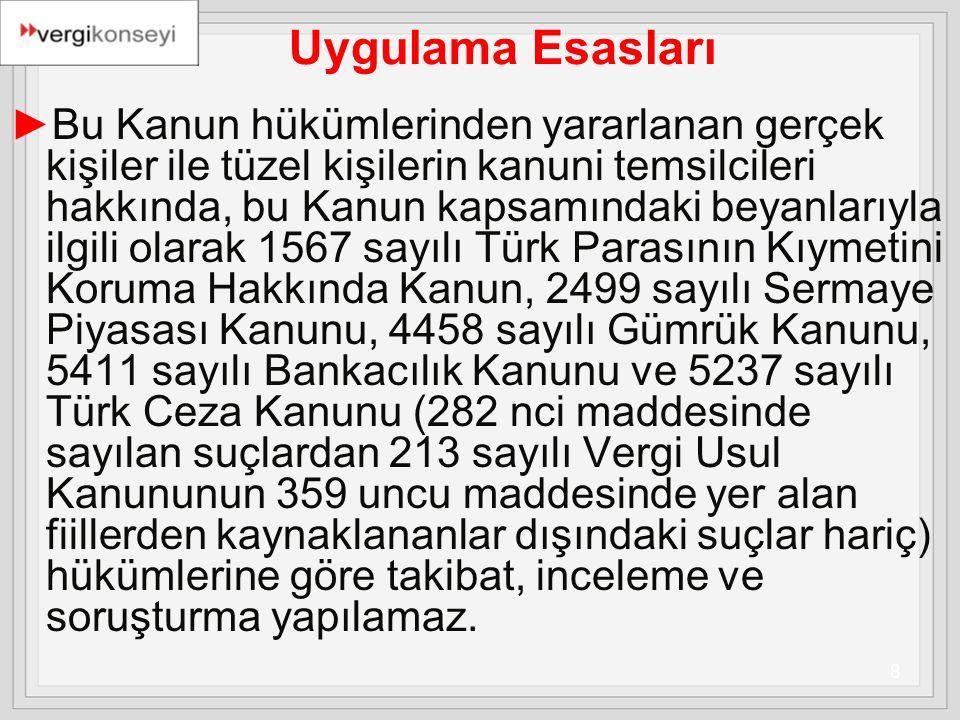 8 Uygulama Esasları ►Bu Kanun hükümlerinden yararlanan gerçek kişiler ile tüzel kişilerin kanuni temsilcileri hakkında, bu Kanun kapsamındaki beyanlarıyla ilgili olarak 1567 sayılı Türk Parasının Kıymetini Koruma Hakkında Kanun, 2499 sayılı Sermaye Piyasası Kanunu, 4458 sayılı Gümrük Kanunu, 5411 sayılı Bankacılık Kanunu ve 5237 sayılı Türk Ceza Kanunu (282 nci maddesinde sayılan suçlardan 213 sayılı Vergi Usul Kanununun 359 uncu maddesinde yer alan fiillerden kaynaklananlar dışındaki suçlar hariç) hükümlerine göre takibat, inceleme ve soruşturma yapılamaz.