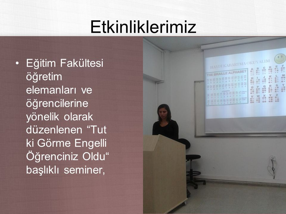 Etkinliklerimiz Eğitim Fakültesi öğretim elemanları ve öğrencilerine yönelik olarak düzenlenen Tut ki Görme Engelli Öğrenciniz Oldu başlıklı seminer,