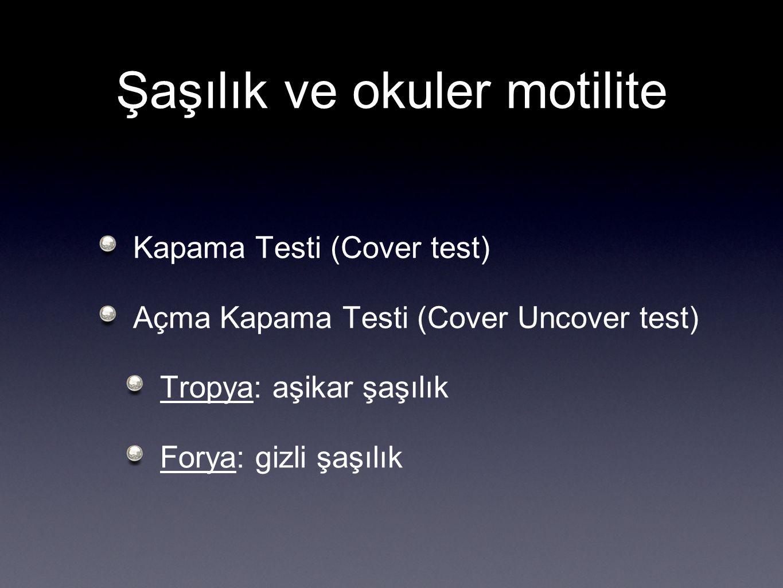 Şaşılık ve okuler motilite Kapama Testi (Cover test) Açma Kapama Testi (Cover Uncover test) Tropya: aşikar şaşılık Forya: gizli şaşılık