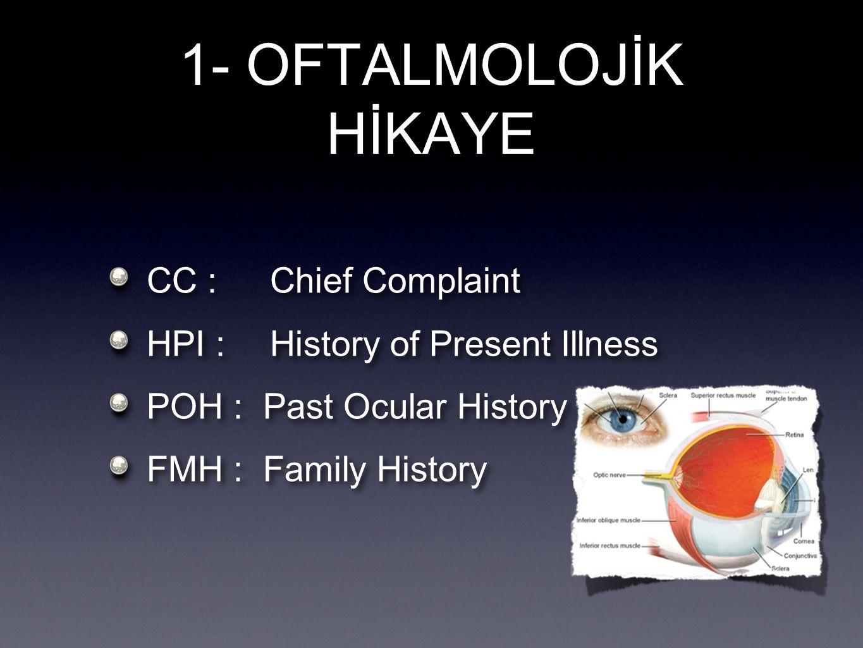 1- OFTALMOLOJİK HİKAYE CC : Chief Complaint HPI :History of Present Illness POH : Past Ocular History FMH : Family History CC : Chief Complaint HPI :H