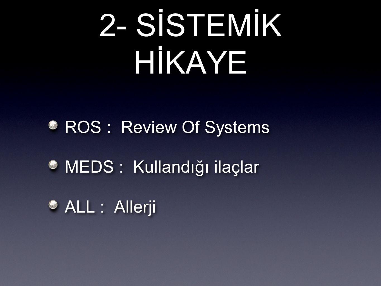 2- SİSTEMİK HİKAYE ROS : Review Of Systems MEDS : Kullandığı ilaçlar ALL : Allerji ROS : Review Of Systems MEDS : Kullandığı ilaçlar ALL : Allerji