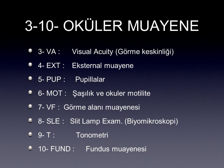 3-10- OKÜLER MUAYENE 3- VA : Visual Acuity (Görme keskinliği) 4- EXT : Eksternal muayene 5- PUP : Pupillalar 6- MOT : Şaşılık ve okuler motilite 7- VF
